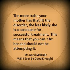 The more traits your mother has that fit the disorder, the less likely she is a candidate for successful treatment. This means that you can't fix her and should not be attempting it. Dr. Karyl McBride, Will I Ever Be Good Enough?