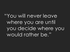 you'll never leave where you are until you decide where you would rather be - Google Search
