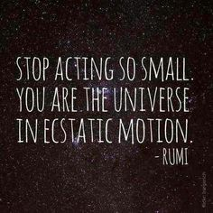 stop acting so small. you are the universe in ecstatic motion -Rumi