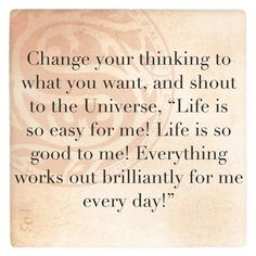 """If you think life is hard and a struggle, by the law of attraction you must experience life as hard and a struggle. Change your thinking to what you want, and shout to the Universe, """"Life is so easy for me! Life is so good to me! Everything works out brilliantly for me every day!"""""""