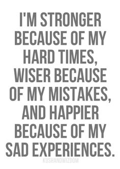 I'm stronger because of my hard times, wiser because of my mistakes, and happier because of my sad experiences...absolutely