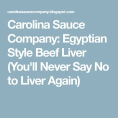 Carolina Sauce Company: Egyptian Style Beef Liver (You'll Never Say No to Liver Again)