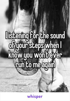Listening for the sound of your steps when I know you won't ever run to me again