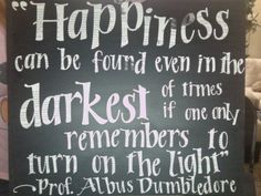 """""""Happiness can be found even in the darkest of times if one only remembers to turn on the light."""" --Albus Dumbledore"""