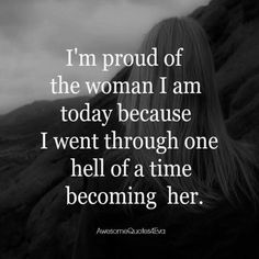 I'm proud of the woman I am today because I went through one hell of a time becoming her .