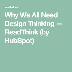 Why We All Need Design Thinking — ReadThink (by HubSpot)