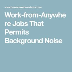 Work-from-Anywhere Jobs That Permits Background Noise