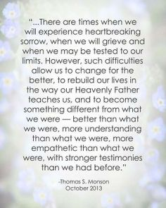 """There are times when we will experience heartbreaking sorrow, when we will grieve & when we may be tested to our limits... Such difficulties allow us to change for the better, to rebuild our lives in the way our Heavenly Father teaches us, & to become something different from what we were--better than what we were, more understanding than what we were, more empathetic... with stronger testimonies than we had before."" ""I Will Not Fail Thee, Nor Forsake Thee,"" by Thomas S. Monson, GC, Oct…"
