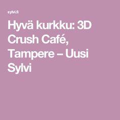 Hyvä kurkku: 3D Crush Café, Tampere – Uusi Sylvi