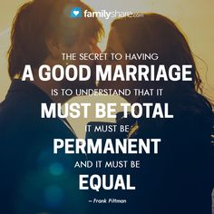 The secret to having a good marriage is to understand that marriage must be total, it must be permanent, and it must be equal. – Frank Pittman