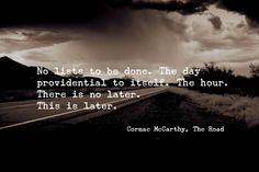 No lists to be done. The day providential to itself. ~Cormac McCarthy, The Road