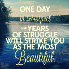 One day in retrospect, the years of struggle will strike you as the most beautiful. #quotes