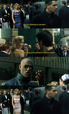 Are you listening to me Neo? Or were you looking at the woman in the blue dress?