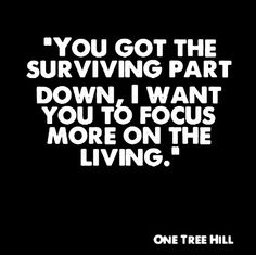 You got the surviving part down, now I want you to focus more on the living! Like this quote!