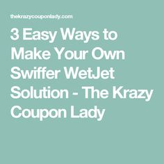 3 Easy Ways to Make Your Own Swiffer WetJet Solution - The Krazy Coupon Lady