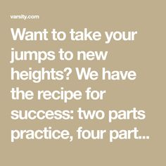 Want to take your jumps to new heights? We have the recipe for success: two parts practice, four parts technique, six parts stretching, and eight parts exercises. Wait . . . exercises?! Here's the deal. Some people have natural flexibility and strength. Others need to work at it. Just as body builders need to lift …
