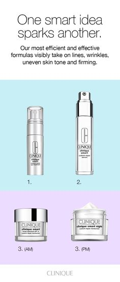Clinique's most efficient skin care formulas visibly take on lines, wrinkles, uneven skin tone and firming.  In the AM and PM, apply Clinique Smart Custom-Repair Eye Treatment and Clinique Smart Custom-Repair Serum. In the morning, use Clinique Smart Broad Spectrum SPF 15 Custom-Repair Moisturizer. At night, use Clinique Smart Night Custom-Repair Moisturizer.
