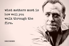 what matters most is how well you walk through the fire. Charles Bukowski German-American author poet How Is Your Heart? What Matters Most, People Change, Life Goes On, Meaning Of Life, Charles Bukowski, What Is Life About, Your Heart, Einstein, Favorite Quotes
