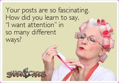 "Your posts are so fascinating. How did you learn to say, ""I want attention"" in so many different ways? 
