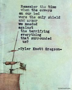 Remember the time when the covers on our bed were the only shield ans armor we needed... Typewriter Series #539, by Tyler Knott Gregson.