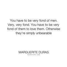 """Marguerite Duras - """"You have to be very fond of men. Very, very fond. You have to be very fond of them..."""". men, love"""