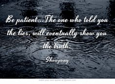 Be patient...The one who told you the lies, will eventually show you the truth.
