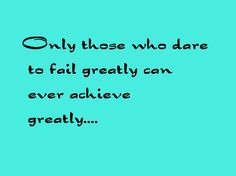 Only those who dare  to fail greatly can  ever achieve  greatly....