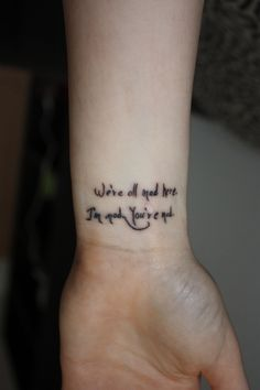 """Alice in Wonderland tattoo - """"We're all mad here. I'm mad. You're mad."""""""