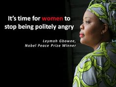 It's time for women to stop being politely angry. ~Leymah Gbowee, Nobel Peace Prize Winner