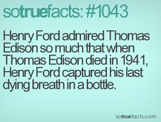 Henry Ford admired Thomas Edison so much that when Thomas Edison died in 1941, Henry Ford captured his last dying breath in a bottle.