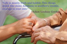 """""""Life is mostly froth and bubble. Two things stand like stone - kindness in another's trouble, and courage in your own.""""  ~Adam Lindsay Gordon."""