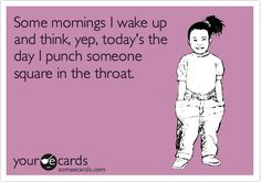 Funny Encouragement Ecard: Some mornings I wake up and think, yep, today's the day I punch someone square in the throat.
