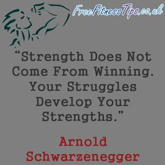 """Strength Does Not Come From Winning. Your Struggles Develop Your Strengths."" - Arnold Schwarzenegger  http://www.pinterest.com/freefitnesstips/"