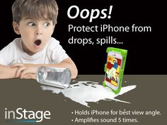 A must have kids iPhone Stand  Protect your kid's iPhone from drops and spills with inStage that holds iPhone securely in vertical and horizontal for the best view angle. It also amplifies iPhone sound 5 times with an acoustic horn.  http://www.amazon.com/inStage/pages/default