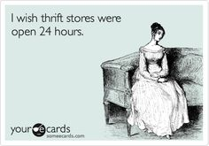 I wish thrift stores were open 24 hours.