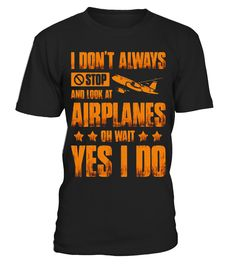 I Do Not Always Stop And Look At Airplanes T Shirt  AircraftMechanic#tshirt#tee#gift#holiday#art#design#designer#tshirtformen#tshirtforwomen#besttshirt#funnytshirt#age#name#october#november#december#happy#grandparent#blackFriday#family#thanksgiving#birthday#image#photo#ideas#sweetshirt#bestfriend#nurse#winter#america#american#lovely#unisex#sexy#veteran#cooldesign#mug#mugs#awesome#holiday#season#cuteshirt