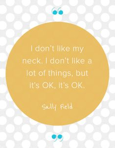 Actress Sally Field has the right attitude when it comes to loving her body. We love this inspirational quote from her.
