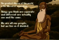 The greatest illusion of this world is the illusion of separation. Things you think are separate and different are actually one and the same. We are all one people but we live as if divided. - Avatar: The Last Airbender