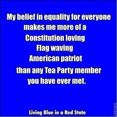 My belief in equality for everyone makes me more of a Constitution loving flag waving American patriot than any tea party member you have ever met. Living Blue in a Red State