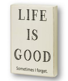 'Life Is Good. Sometimes I forget.'