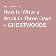 How to Write a Book in Three Days – GHOSTWOODS