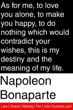 Napoleon Bonaparte - As for me, to love you alone, to make you happy, to do nothing which would contradict your wishes, this is my destiny and the meaning of my life. #quotations #quotes