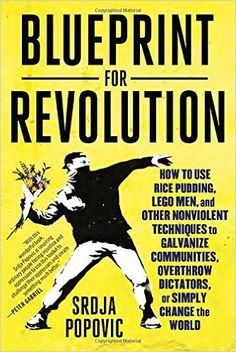 Blueprint for Revolution: How to Use Rice Pudding, Lego Men, and Other Nonviolent Techniques to Galvanize Communities, Overthrow Dictators, or Simply Change the World: Srdja Popovic, Matthew Miller: 9780812995305: Amazon.com: Books