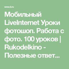 Мобильный LiveInternet Уроки фотошоп. Работа с фото. 100 уроков | Rukodelkino - Полезные ответы на сложные вопросы |