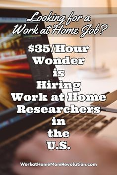 Wonder is hiring freelance researchers in the U.S. These are part-time work at home positions. Compensation for these work from home jobs is $35 per hour! You set your own schedule! You can make money from home! Visit Work at Home Mom Revolution to learn how: http://workathomemomrevolution.com