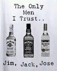 Jim, Jack,   Jose.  The only men I trust.