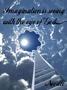 Imagination is seeing with the eye of God.  (Neville Goddard)