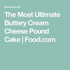 The Most Ultimate Buttery Cream Cheese Pound Cake | Food.com