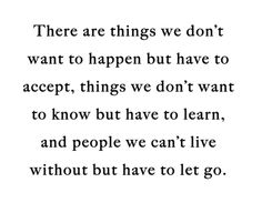 True. You have to learn to accept things or life will never get easier for you..