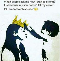 When people ask me how i stay so strong? It's because my son doesn't let my crown fall. I am forever his Queen.